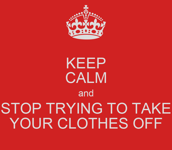 KEEP CALM and STOP TRYING TO TAKE YOUR CLOTHES OFF