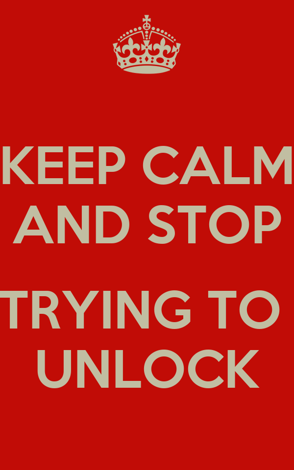KEEP CALM AND STOP  TRYING TO  UNLOCK