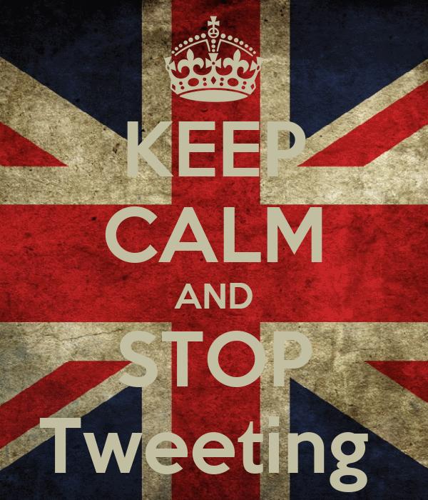 KEEP CALM AND STOP Tweeting