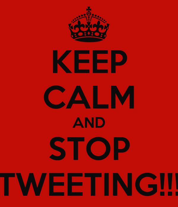 KEEP CALM AND STOP TWEETING!!!