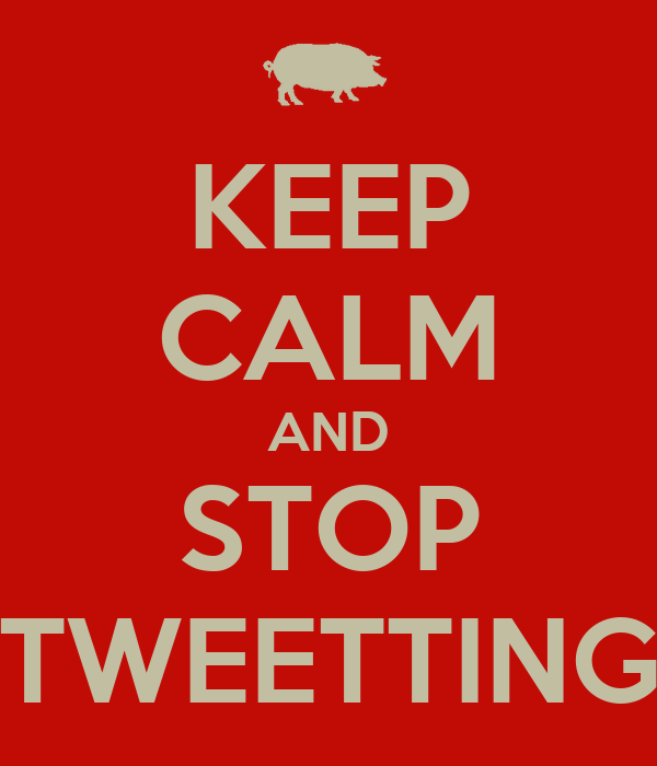 KEEP CALM AND STOP TWEETTING