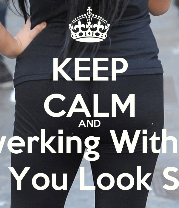 KEEP CALM AND Stop Twerking With No Ass Bitch You Look Stupid