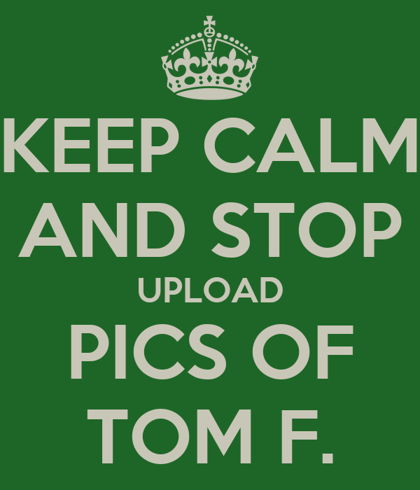 KEEP CALM AND STOP UPLOAD PICS OF TOM F.
