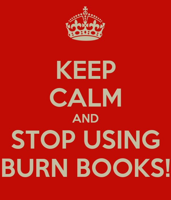 KEEP CALM AND STOP USING BURN BOOKS!