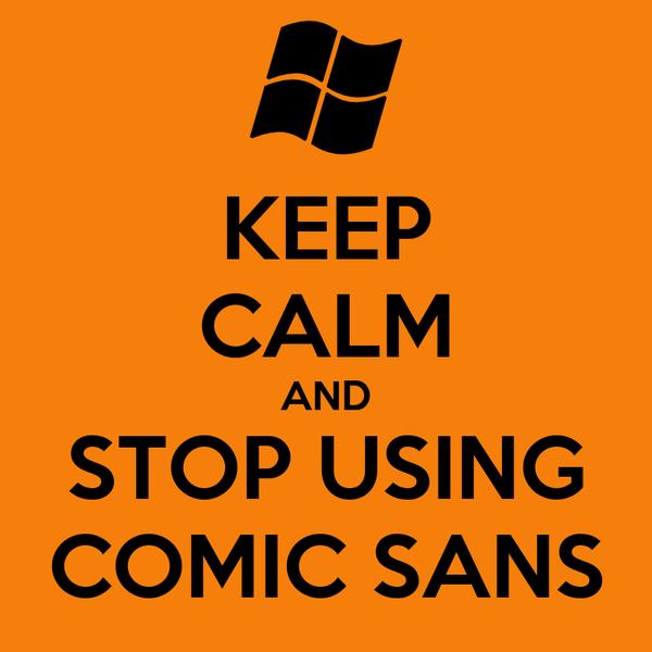 KEEP CALM AND STOP USING COMIC SANS