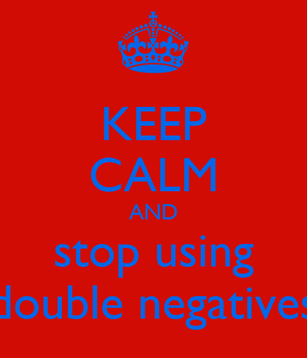 KEEP CALM AND stop using double negatives