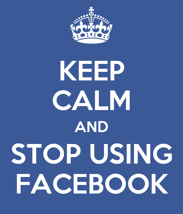 KEEP CALM AND STOP USING FACEBOOK