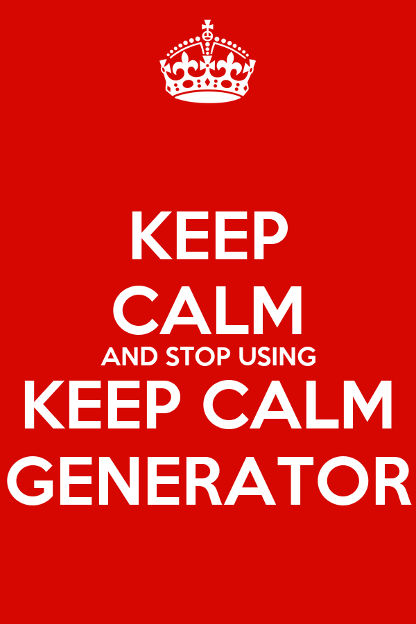 KEEP CALM AND STOP USING KEEP CALM GENERATOR