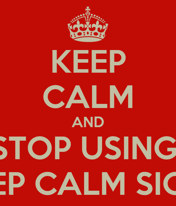 KEEP CALM AND STOP USING  KEEP CALM SIGNS