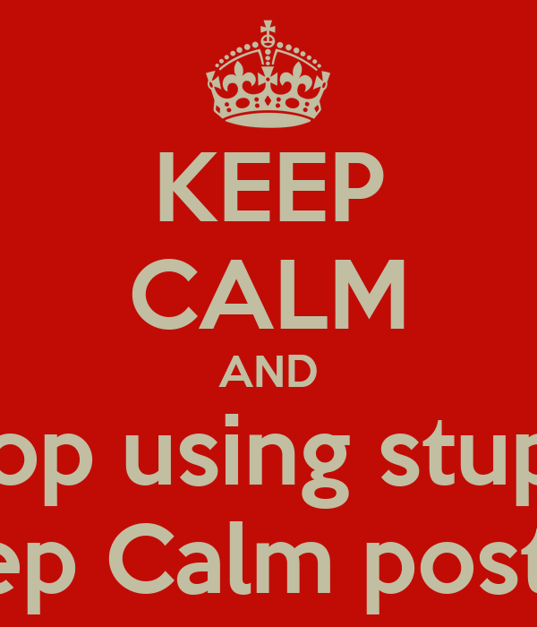 KEEP CALM AND Stop using stupid Keep Calm posters