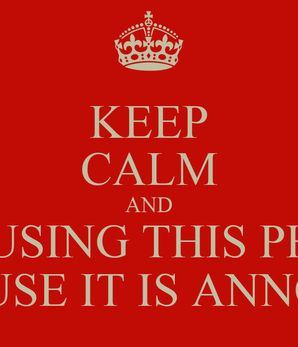 KEEP CALM AND STOP USING THIS PHRASE BECAUSE IT IS ANNOYING
