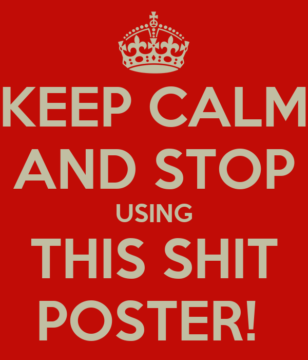 KEEP CALM AND STOP USING THIS SHIT POSTER!