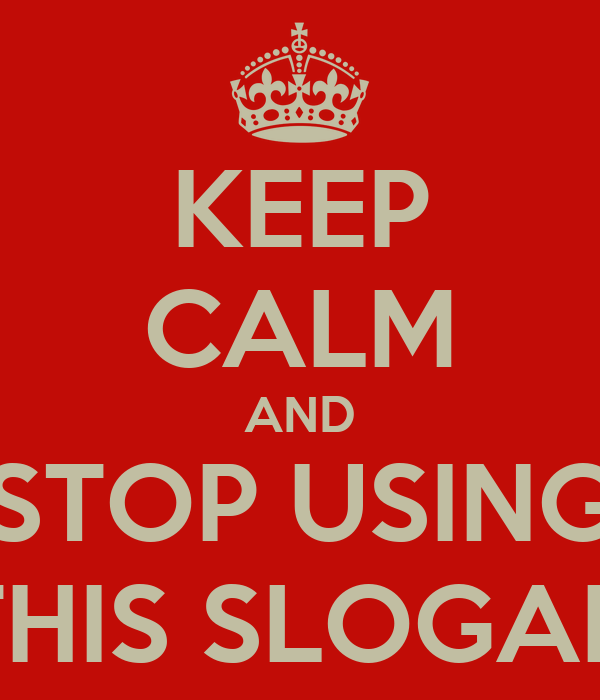 KEEP CALM AND STOP USING THIS SLOGAN