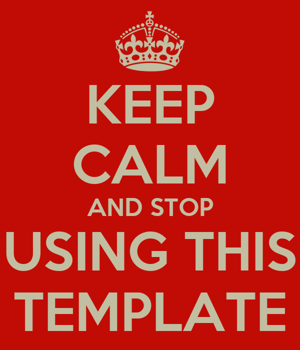 KEEP CALM AND STOP USING THIS TEMPLATE