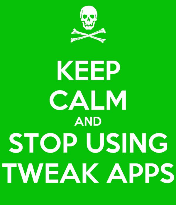 KEEP CALM AND STOP USING TWEAK APPS