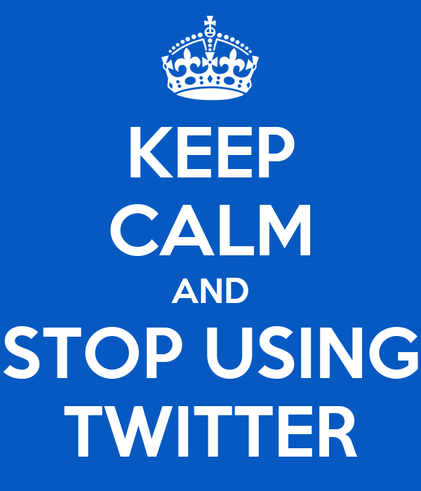 KEEP CALM AND STOP USING TWITTER