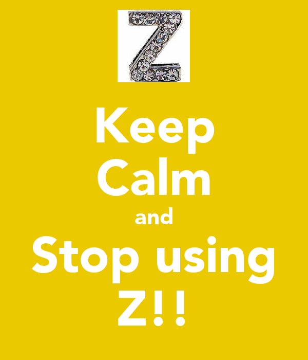 Keep Calm and Stop using Z!!