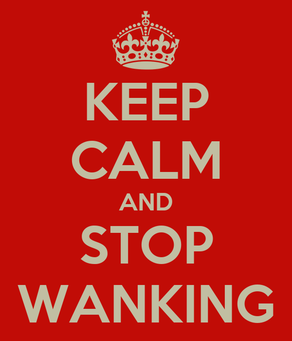 KEEP CALM AND STOP WANKING