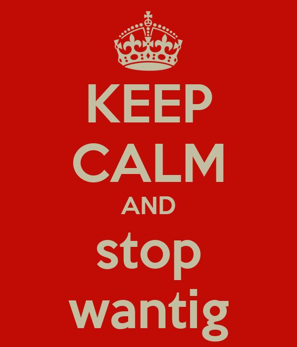 KEEP CALM AND stop wantig