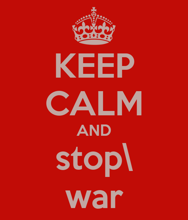KEEP CALM AND stop\ war