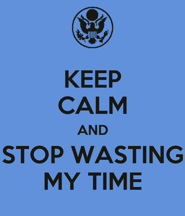 KEEP CALM AND STOP WASTING MY TIME