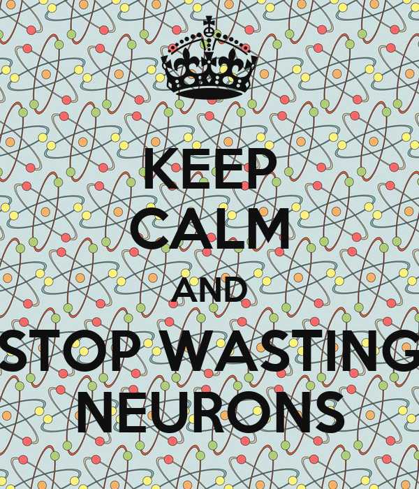 KEEP CALM AND STOP WASTING NEURONS