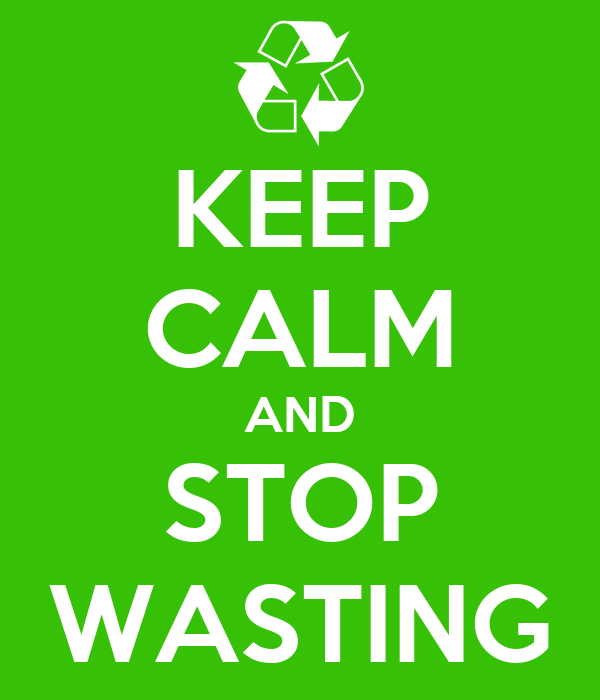KEEP CALM AND STOP WASTING