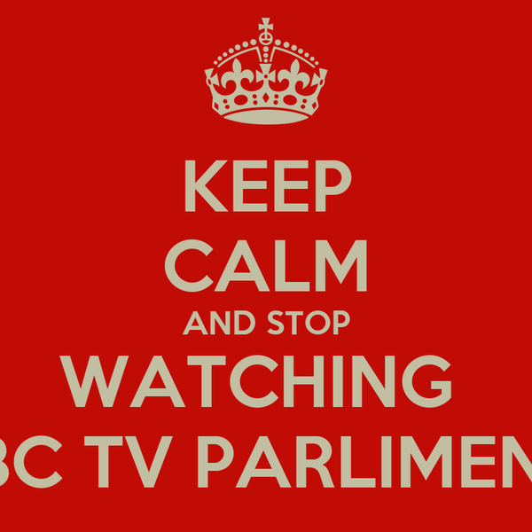 KEEP CALM AND STOP WATCHING  BBC TV PARLIMENT!