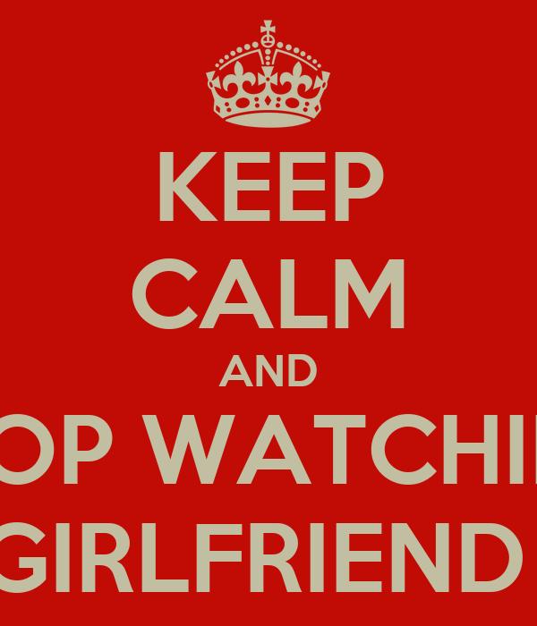 KEEP CALM AND STOP WATCHING MY GIRLFRIEND ASS