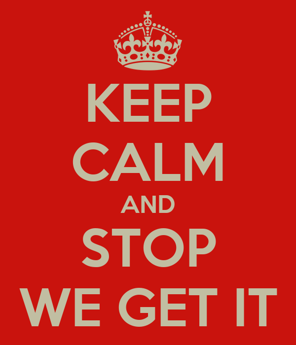 KEEP CALM AND STOP WE GET IT