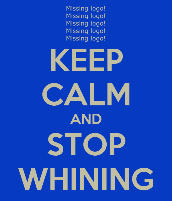 KEEP CALM AND STOP WHINING