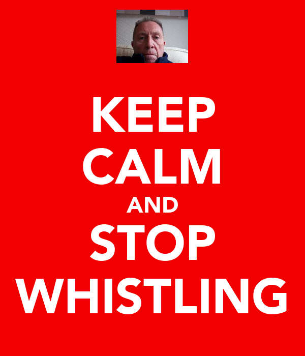KEEP CALM AND STOP WHISTLING