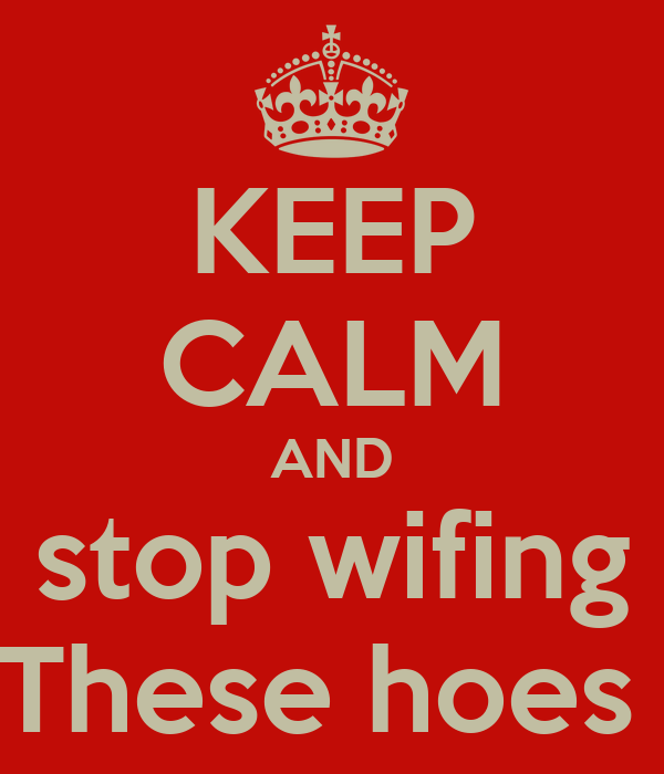 KEEP CALM AND stop wifing These hoes