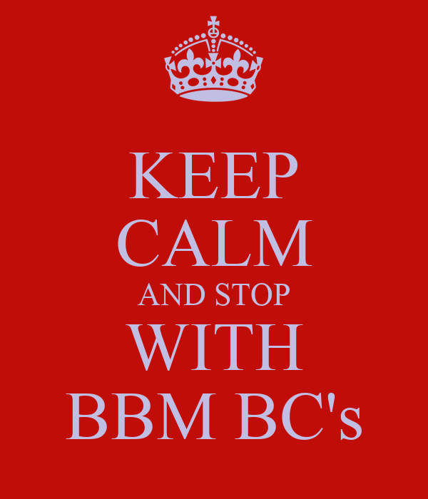 KEEP CALM AND STOP WITH BBM BC's