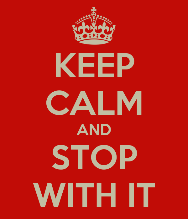 KEEP CALM AND STOP WITH IT