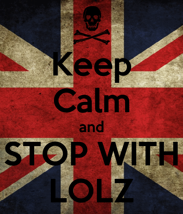 Keep Calm and STOP WITH LOLZ