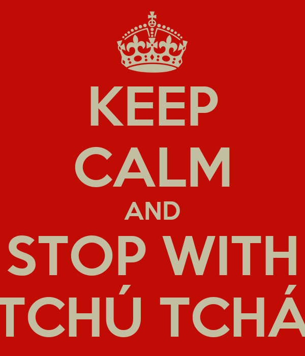 KEEP CALM AND STOP WITH TCHÚ TCHÁ