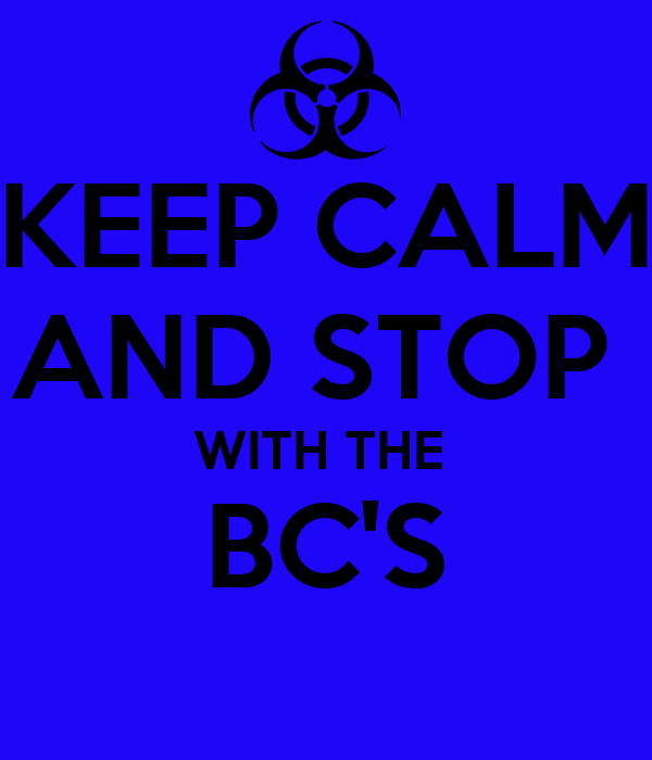 KEEP CALM AND STOP  WITH THE  BC'S