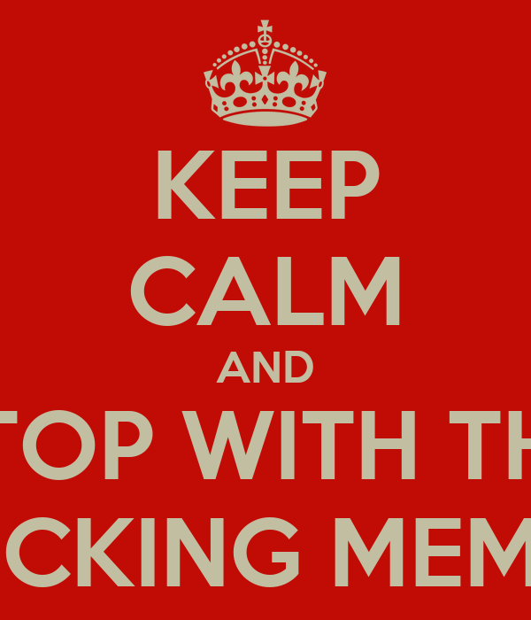 KEEP CALM AND STOP WITH THE FUCKING MEMES