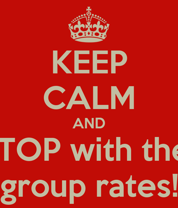 KEEP CALM AND STOP with the  group rates!