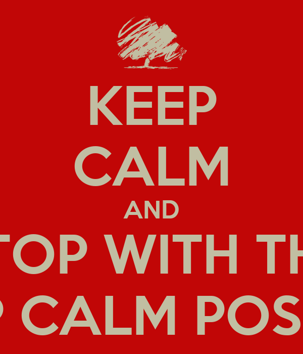 KEEP CALM AND STOP WITH THE KEEP CALM POSTERS