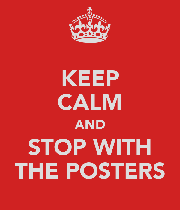 KEEP CALM AND STOP WITH THE POSTERS