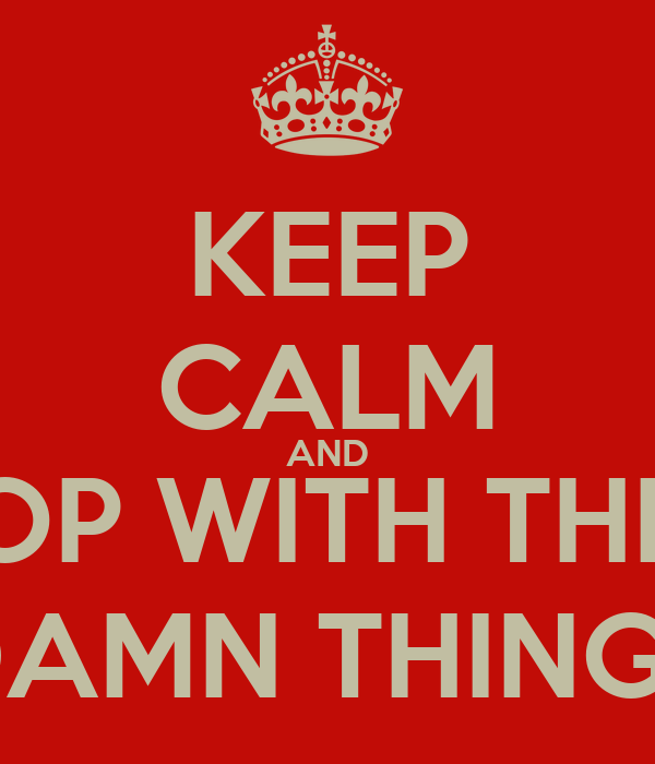 KEEP CALM AND STOP WITH THESE DAMN THINGS