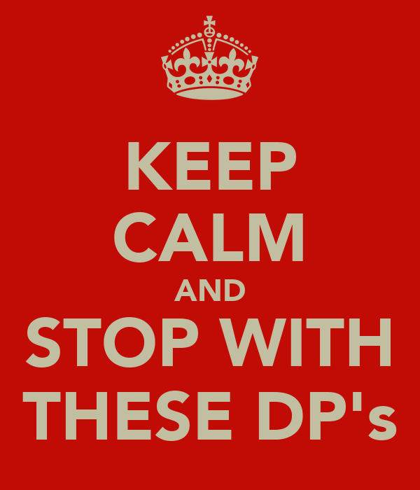 KEEP CALM AND STOP WITH THESE DP's