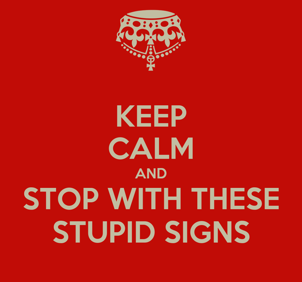 KEEP CALM AND STOP WITH THESE STUPID SIGNS
