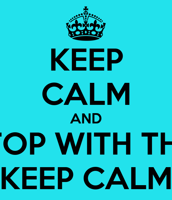 KEEP CALM AND STOP WITH THIS KEEP CALM