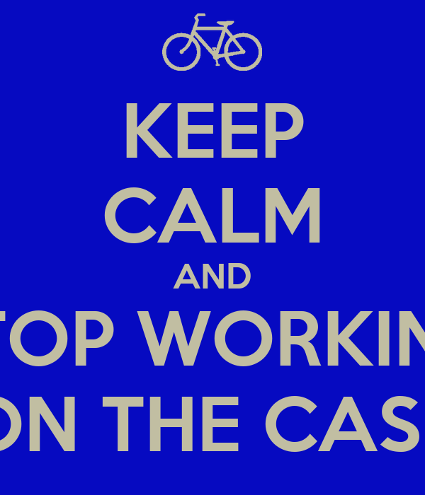 KEEP CALM AND STOP WORKING ON THE CASE