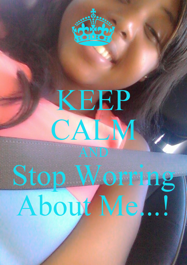 KEEP CALM AND Stop Worring About Me...!