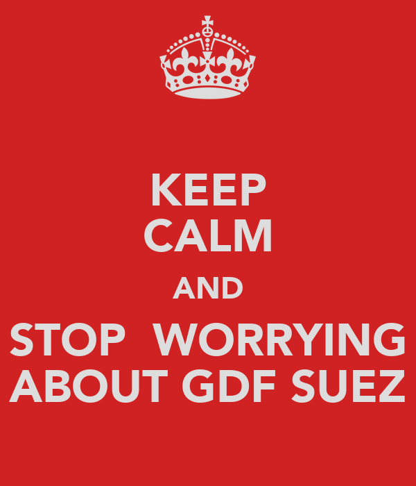 KEEP CALM AND STOP  WORRYING ABOUT GDF SUEZ