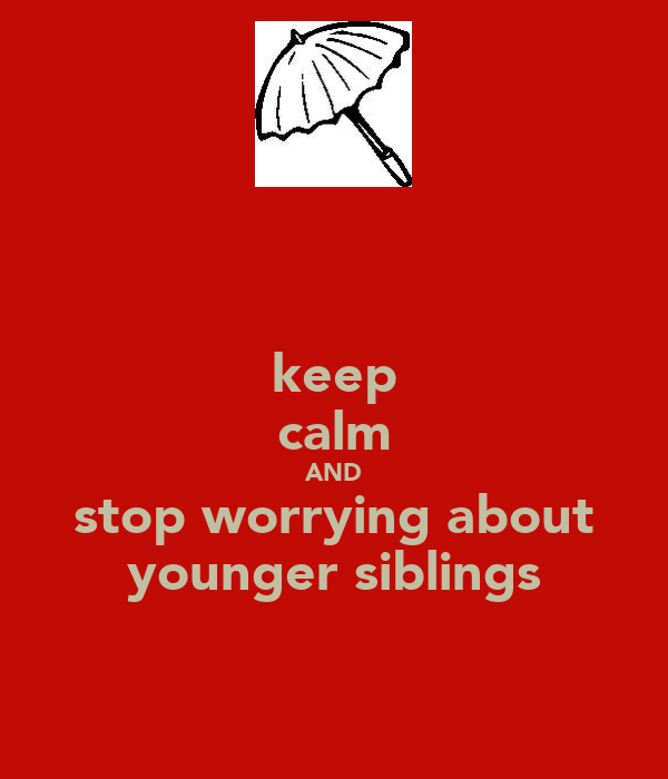 keep calm AND stop worrying about younger siblings